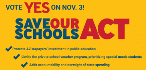 Vote Yes on Nov. 3! Save Our Schools Act - Protects AZ taxpayers' investment in public education, Limits the private school voucher program, prioritizing special needs students, Adds accountability and oversight of state spending