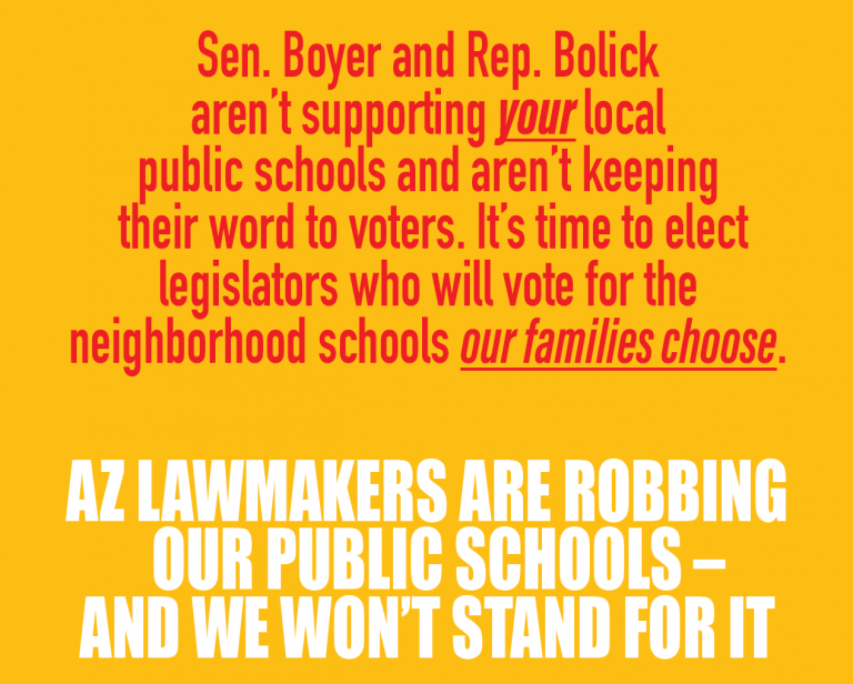 Sen. Boyer and Rep. Bolick aren't supporting your local public schools and aren't keeping their word to voters. It's time to elect legislators who will vote for the neighborhood schools our families choose. AZ LAWMAKERS ARE ROBBING OUR PUBLIC SCHOOLS – AND WE WON'T STAND FOR IT