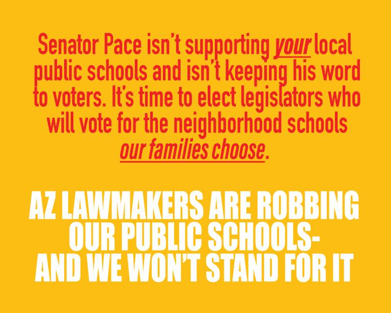 Senator Pace isn't supporting your local public schools and isn't keeping his word to voters. It's time to elect legislators who will vote for the neighborhood schools our families choose. AZ LAWMAKERS ARE ROBBING OUR PUBLIC SCHOOLS- AND WE WON'T STAND FOR IT