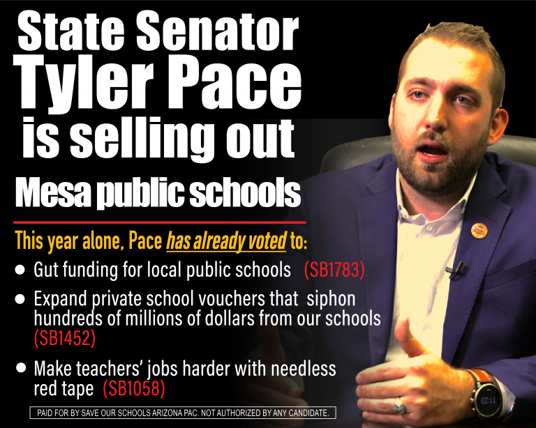 State Senator Tyler Pace is selling out Mesa public schools. This year alone, Pace has already voted to: Gut funding for local public schools (SB1783); Expand private school vouchers that siphon hundreds of millions of dollars from our schools (SB1452) Make teachers' jobs harder with needless red tape (SB1058)